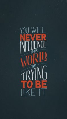 You will never influence the world by trying to be like it